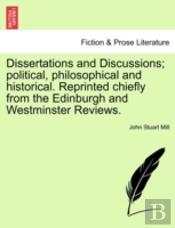 Dissertations And Discussions; Political, Philosophical And Historical. Reprinted Chiefly From The Edinburgh And Westminster Reviews.