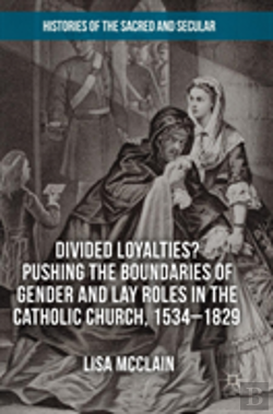 Bertrand.pt - Divided Loyalties? Pushing The Boundaries Of Gender And Lay Roles In The Catholic Church, 1534-1829