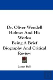 Dr. Oliver Wendell Holmes And His Works: