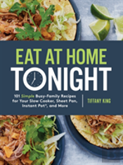 Eat At Home Tonight: 101 Simple Busy-Family Recipes For Your Slow Cooker, Sheet Pan, Instant Pot And More