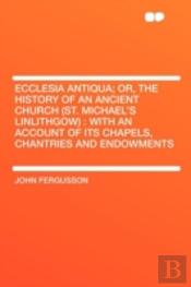 Ecclesia Antiqua; Or, The History Of An Ancient Church (St. Michael'S Linlithgow)