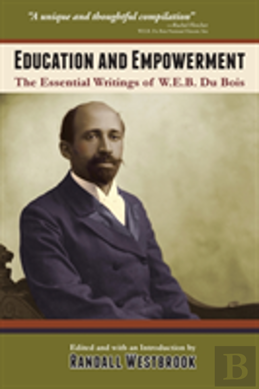 Education And Empowerment: The Essential Wirtings Of W.E.B. Du Bois