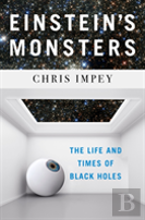 Einstein`S Monsters - The Life And Times Of Black Holes