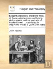 Elegant Anecdotes, And Bons-Mots, Of The Greatest Princes, Politicians, Philosophers, Orators, And Wits Of Modern Times; ... Calculated To Inspire The