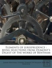 Elements Of Jurisprudence : Being Selections From Dumont'S Digest Of The Works Of Bentham