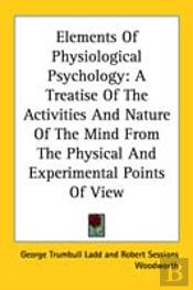 Elements Of Physiological Psychology: A Treatise Of The Activities And Nature Of The Mind From The Physical And Experimental Points Of View