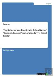 'Englishness' As A Problem In Julian Barnes' England, England And Andrea Levy'S Small Island