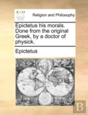 Epictetus His Morals. Done From The Orig