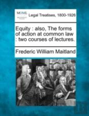 Equity : Also, The Forms Of Action At Common Law : Two Courses Of Lectures.
