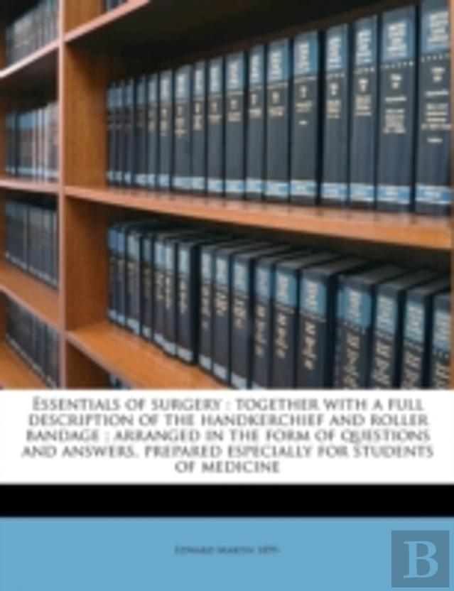 Essentials Of Surgery : Together With A Full Description Of The Handkerchief And Roller Bandage ; Arranged In The Form Of Questions And Answers, Prepa