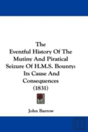 Eventful History Of The Mutiny And Piratical Seizure Of H.M.S. Bounty