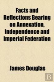 Facts And Reflections Bearing On Annexation, Independence And Imperial Federation