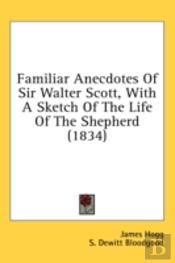 Familiar Anecdotes Of Sir Walter Scott, With A Sketch Of The Life Of The Shepherd (1834)