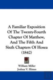 Familiar Exposition Of The Twenty-Fourth Chapter Of Matthew, And The Fifth And Sixth Chapters Of Hosea (1842)