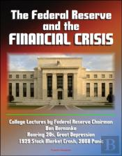 Federal Reserve And The Financial Crisis: College Lectures By Federal Reserve Chairman Ben Bernanke - Roaring 20s, Great Depression, 1929 Stock Market Crash, 2008 Panic