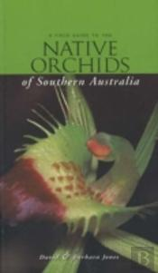 Field Guide To Native Orchids Of Southern Australia