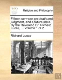 Bertrand.pt - Fifteen Sermons On Death And Judgment, And A Future State. By The Reverend Dr. Richard Lucas, ...  Volume 1 Of 2