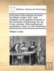 First Lines Of The Practice Of Physic. By William Cullen, M.D. Late Professor Of The Practice Of Physic In The University Of Edinburgh, &C. &C. In Two