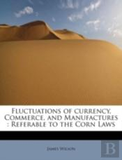 Fluctuations Of Currency, Commerce, And Manufactures : Referable To The Corn Laws
