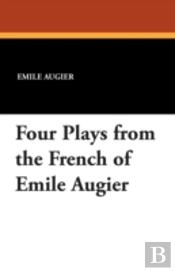 Four Plays From The French Of Emile Augier