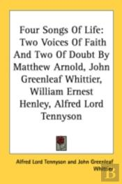 Four Songs Of Life: Two Voices Of Faith And Two Of Doubt By Matthew Arnold, John Greenleaf Whittier, William Ernest Henley, Alfred Lord Tennyson