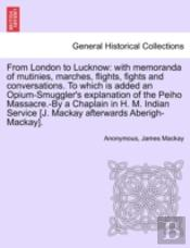 From London To Lucknow: With Memoranda Of Mutinies, Marches, Flights, Fights And Conversations. To Which Is Added An Opium-Smuggler'S Explanation Of T