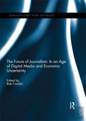 Future Of Journalism: In An Age Of Digital Media And Economic Uncertainty