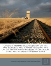 Geodesy; Primary Triangulation On The One Hundred And Fourth Meridian, And On The Thirty-Ninth Parallel In Colorado, Utah, And Nevada By William Bowie