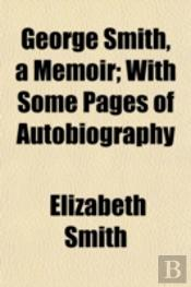 George Smith, A Memoir; With Some Pages