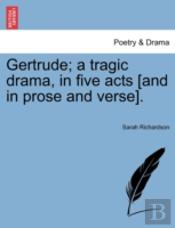 Gertrude; A Tragic Drama, In Five Acts (And In Prose And Verse).