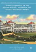 Global Perspectives On The Bretton Woods Conference And The Post-War World Order