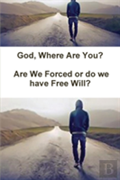 God, Where Are You? Are We Forced Or Do We Have Free Will?