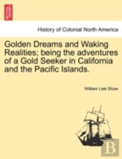 Golden Dreams And Waking Realities; Being The Adventures Of A Gold Seeker In California And The Pacific Islands.