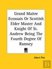 Grand Maitre Ecossais Or Scottish Elder Master And Knight Of St. Andrew Being The Fourth Degree Of Ramsey
