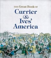 GREAT BOOK OF CURRIER AND IVES' AMERICA