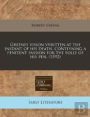 Greenes Vision Vvritten At The Instant Of His Death. Conteyning A Penitent Passion For The Folly Of His Pen. (1592)