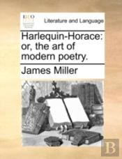 Harlequin-Horace: Or, The Art Of Modern