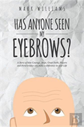 Has Anyone Seen My Eyebrows: A Story Of How Courage, Hope, Great Faith, Prayers And Perseverance Can Make A Difference In Your Life