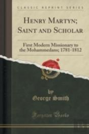 Henry Martyn; Saint And Scholar: First Modern Missionary To The Mohammedans; 1781-1812 (Classic Reprint)