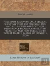 Hezekiahs Recovery. Or, A Sermon, Shevving What Use Hezekiah Did, And All Should Make Of Their Deliverance From Sicknesse. First Preached, And Now Pub