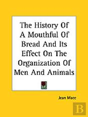History Of A Mouthful Of Bread And Its Effect On The Organization Of Men And Animals