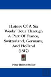 History Of A Six Weeks' Tour Through A Part Of France, Switzerland, Germany, And Holland (1817)