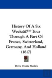 History Of A Six Weeksa -- Tour Through A Part Of France, Switzerland, Germany, And Holland (1817)