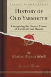 History Of Old Yarmouth: Comprising The Present Towns Of Yarmouth And Dennis (Classic Reprint)