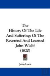 History Of The Life And Sufferings Of The Reverend And Learned John Wiclif (1820)