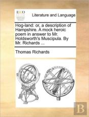 Hog-Land: Or, A Description Of Hampshire. A Mock Heroic Poem In Answer To Mr. Holdsworth'S Muscipula. By Mr. Richards ...