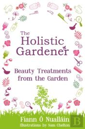Holistic Gardener: Beauty Treatments From The Garden