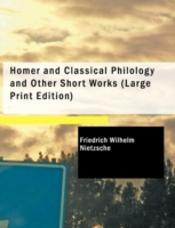 Homer And Classical Philology And Other Short Works