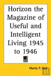 Horizon The Magazine Of Useful And Intelligent Living 1945 To 1946