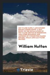 Hot Water Supply And Kitchen Boiler Connections; A Text Book On The Installation Of Hot Water Service In Residences And Other Buildings And Methods Of Connecting Range Boilers, Steam And Gas Water Hea